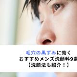 毛穴の黒ずみに効く おすすめメンズ洗顔料9選 【洗顔法も紹介!】